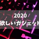 欲しいガジェット 2020